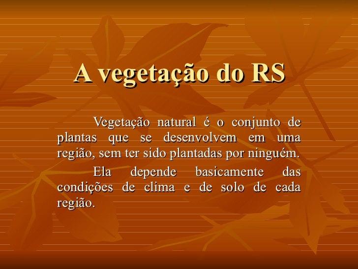 A vegetação do RS Vegetação natural é o conjunto de plantas que se desenvolvem em uma região, sem ter sido plantadas por n...