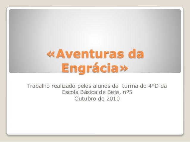 «Aventuras da Engrácia» Trabalho realizado pelos alunos da turma do 4ºD da Escola Básica de Beja, nº5 Outubro de 2010