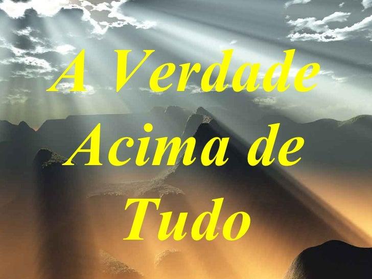 A VERDADE ACIMA DE TUDO