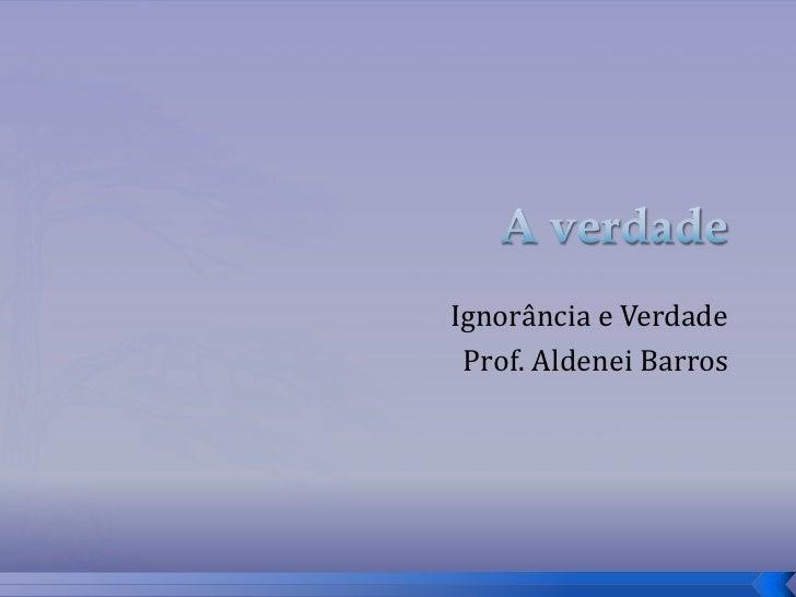 Ignorância e Verdade Prof. Aldenei Barros