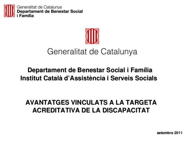 Departament de Benestar Social i FamíliaInstitut Català d'Assistència i Serveis Socials AVANTATGES VINCULATS A LA TARGETA ...