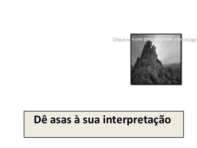 Clique no ícone para adicionar uma imagemClique no ícone para adicionar uma imagemDê asas à sua interpretação
