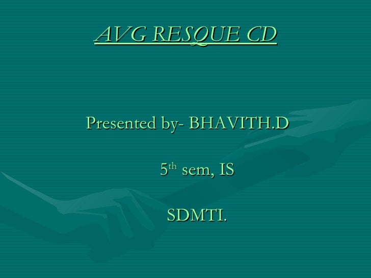 AVG RESQUE CD Presented by- BHAVITH.D   5 th  sem, IS   SDMTI .
