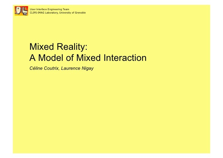 User Interface Engineering Team CLIPS-IMAG Laboratory, University of Grenoble     Mixed Reality: A Model of Mixed Interact...
