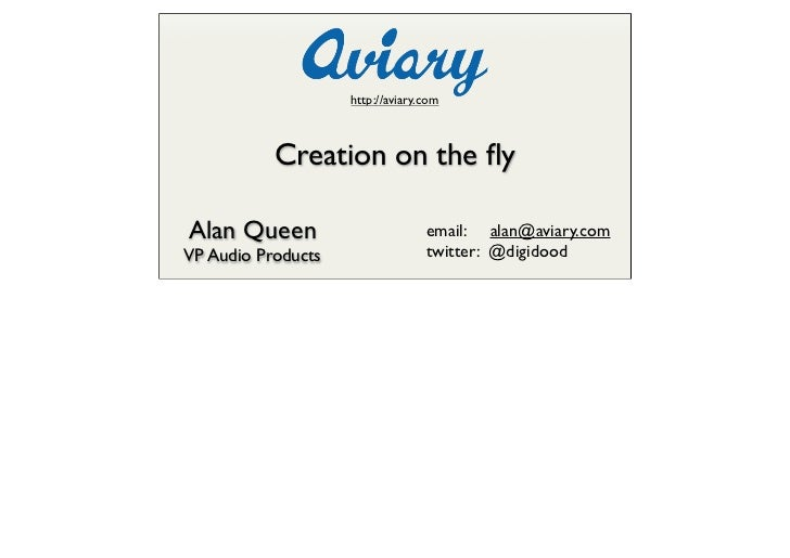http://aviary.com               Creation on the fly  Alan Queen                        email: alan@aviary.com VP Audio Prod...