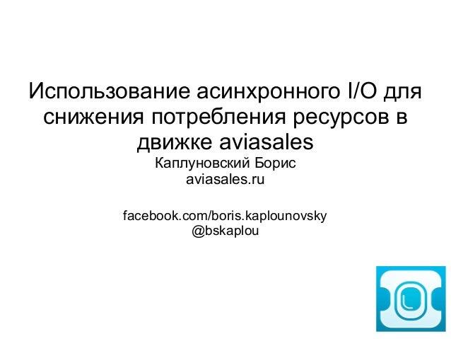 CodeFest 2014. Каплуновский Б. — Использование асинхронного I/O для снижения потребления ресурсов в движке Aviasales.ru