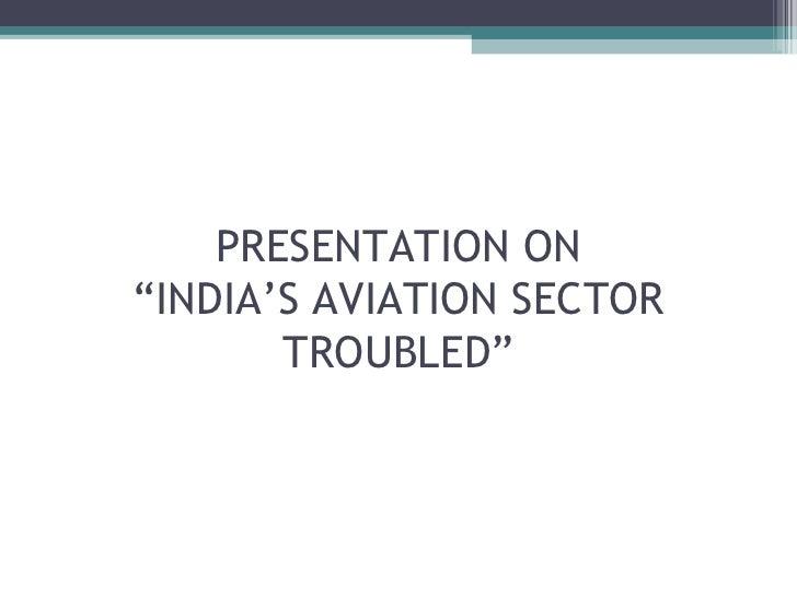"""PRESENTATION ON""""INDIA'S AVIATION SECTOR       TROUBLED"""""""
