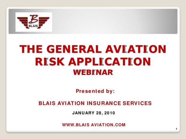 THE GENERAL AVIATION  RISK APPLICATION            WEBINAR            Presented by:  BLAIS AVIATION INSURANCE SERVICES     ...