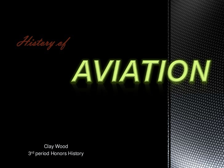 History of<br />aviation<br />Clay Wood<br />3rd period Honors History<br />