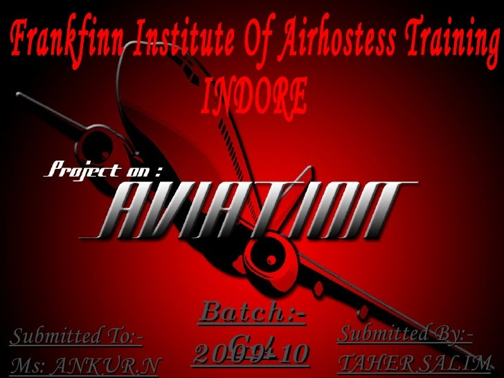 Frankfinn Institute Of Airhostess Training INDORE  Batch:- G-4 2009-10 Submitted To:- Ms: ANKUR.N Submitted By:- TAHER SALIM
