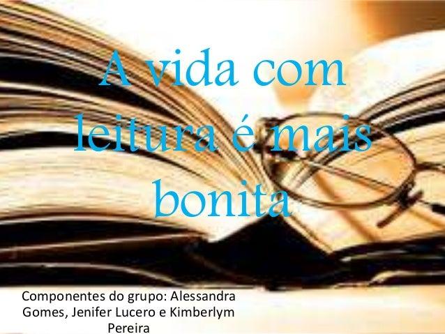 A vida com  leitura é mais  bonita  Componentes do grupo: Alessandra  Gomes, Jenifer Lucero e Kimberlym  Pereira