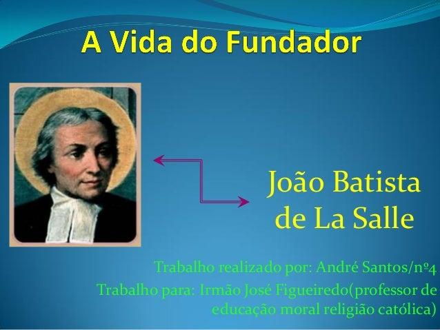 João Batista de La Salle Trabalho realizado por: André Santos/nº4 Trabalho para: Irmão José Figueiredo(professor de educaç...