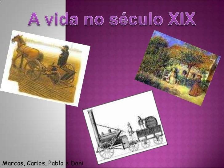 A vida no século XIX<br />Marcos, Carlos, Pablo e Dani<br />