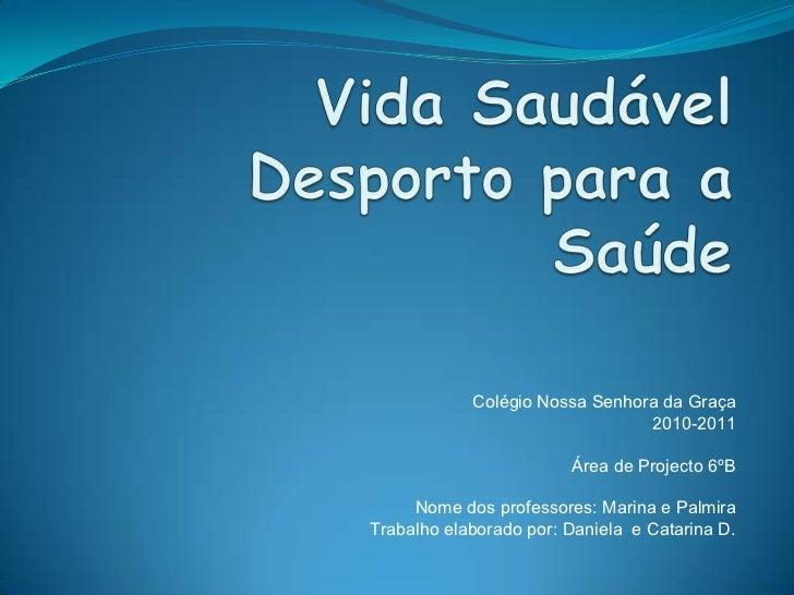 Vida SaudávelDesporto para a Saúde<br />Colégio Nossa Senhora da Graça<br />2010-2011<br />Área de Projecto 6ºB<br />Nome ...