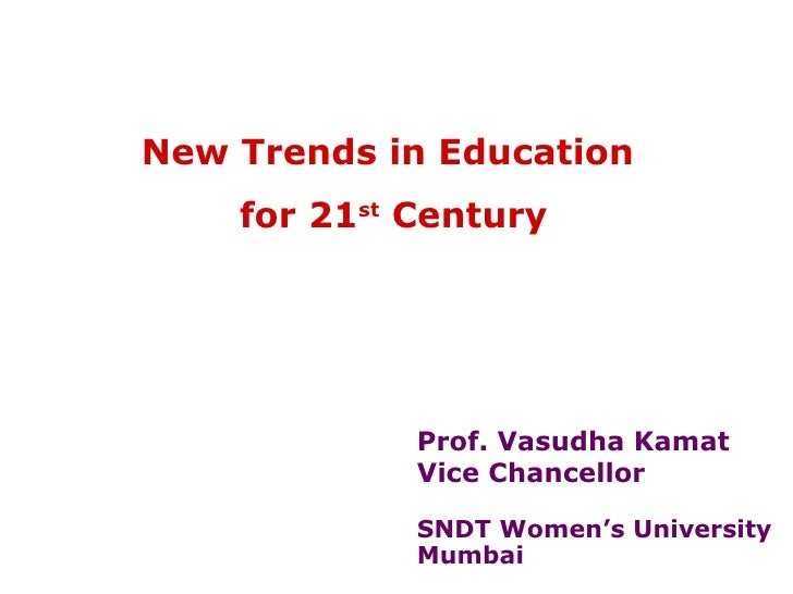 New Trends in Education    for 21st Century             Prof. Vasudha Kamat             Vice Chancellor             SNDT W...