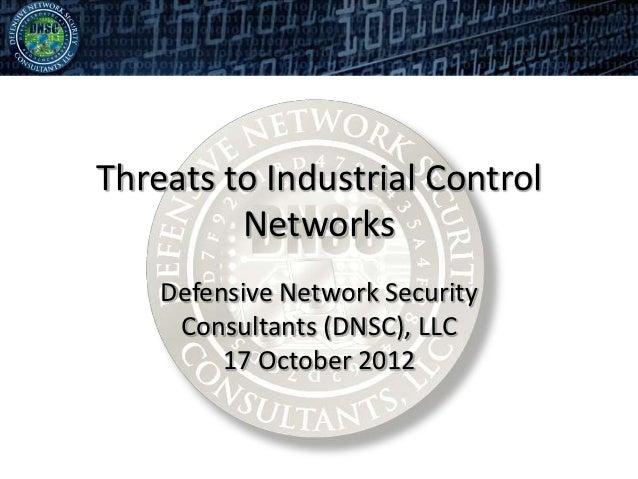 Threats to Industrial Control         Networks    Defensive Network Security     Consultants (DNSC), LLC         17 Octobe...