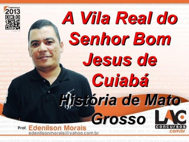 1 A Vila Real doA Vila Real do Senhor BomSenhor Bom Jesus deJesus de CuiabáCuiabá História de MatoHistória de Mato GrossoG...