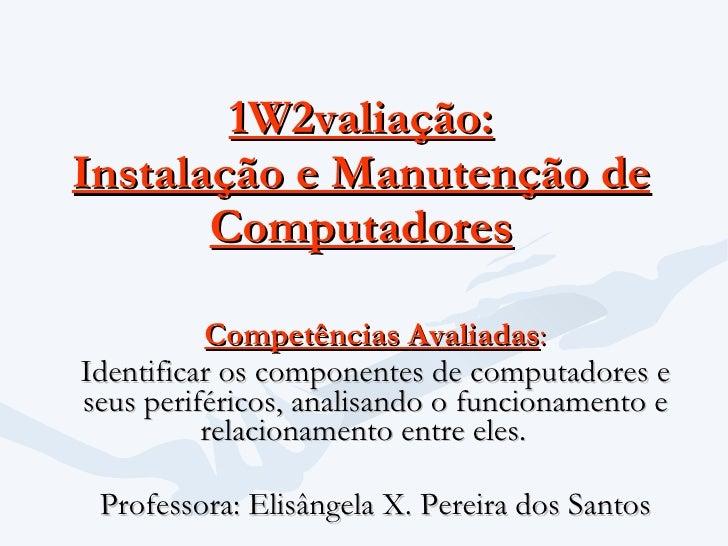 1W2valiação: Instalação e Manutenção de Computadores Competências Avaliadas : Identificar os componentes de computadores e...