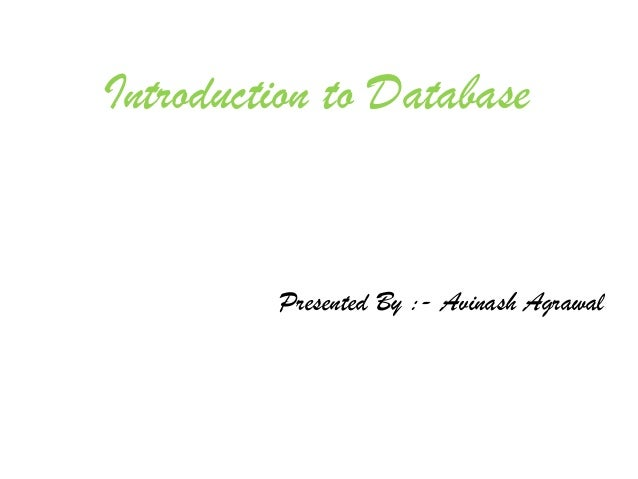 Introduction to Database         Presented By :- Avinash Agrawal