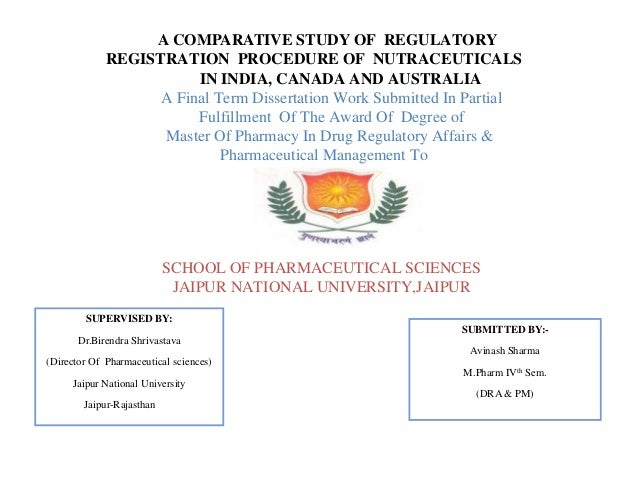 A COMPARATIVE STUDY OF REGULATORY REGISTRATION PROCEDURE OF NUTRACEUTICALS IN INDIA, CANADA AND AUSTRALIA A Final Term Dis...
