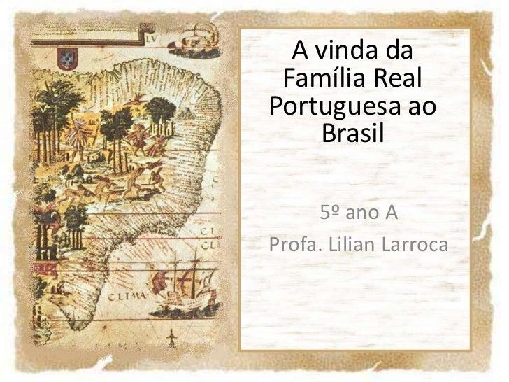 A vinda da Família Real Portuguesa ao Brasil<br />5º ano A<br />Profa. Lilian Larroca<br />