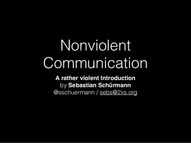 Nonviolent Communication A rather violent Introduction by Sebastian Schürmann  @sschuermann / sebs@2xs.org