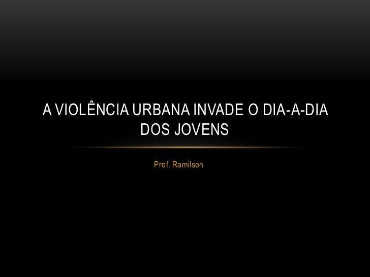 A VIOLÊNCIA URBANA INVADE O DIA-A-DIA             DOS JOVENS              Prof. Ramilson