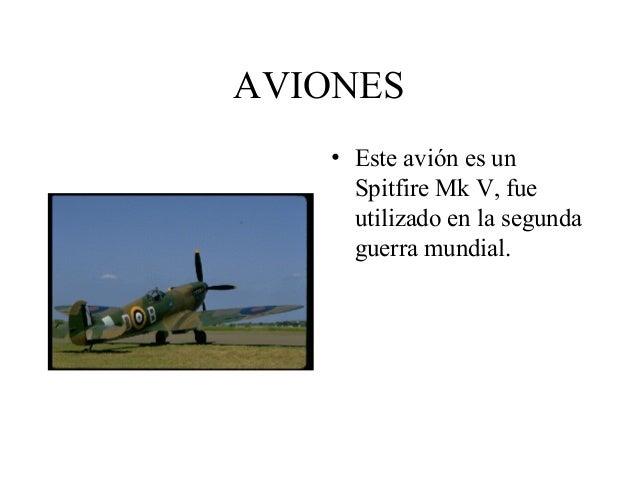 AVIONES • Este avión es un Spitfire Mk V, fue utilizado en la segunda guerra mundial.