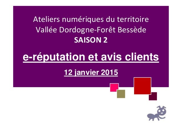 Ateliers numériques du territoire Vallée Dordogne-Forêt Bessède SAISON 2 e-réputation et avis clients 12 janvier 2015