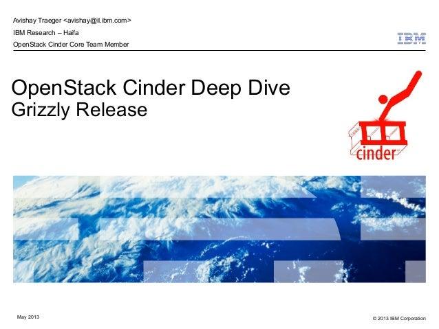 © 2013 IBM CorporationMay 2013OpenStack Cinder Deep DiveGrizzly ReleaseAvishay Traeger <avishay@il.ibm.com>IBM Research – ...