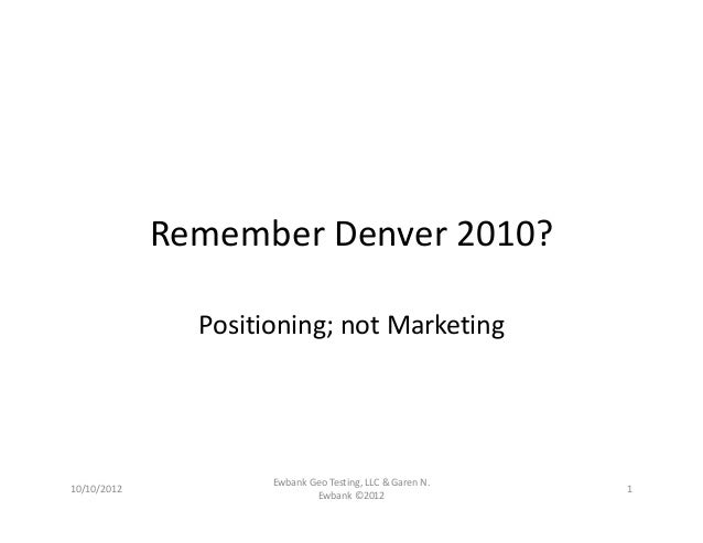 Remember Denver 2010? Positioning; not Marketing 10/10/2012 Ewbank Geo Testing, LLC & Garen N.  Ewbank ©2012 1