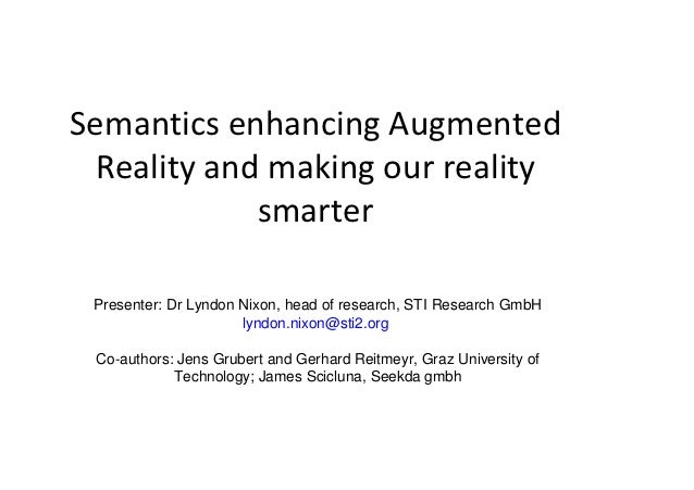 Semantics enhancing Augmented  Reality and making our reality             smarter Presenter: Dr Lyndon Nixon, head of rese...