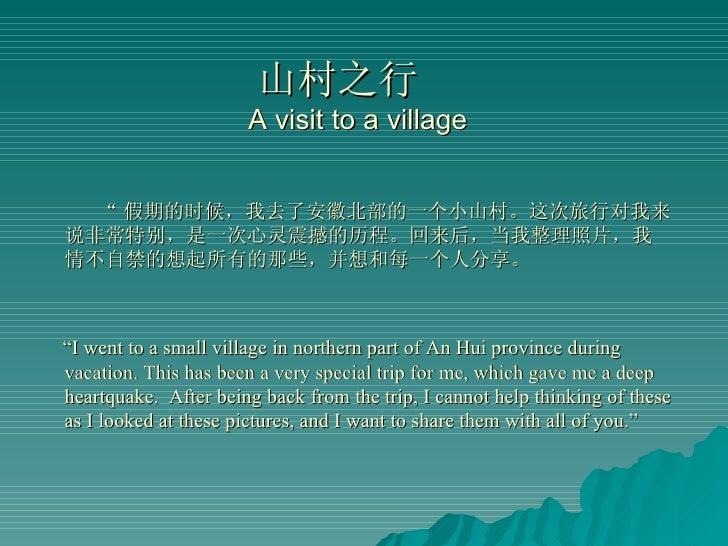 """山村之行  A visit to a village <ul><li>"""" 假期的时候,我去了安徽北部的一个小山村。这次旅行对我来说非常特别,是一次心灵震撼的历程。回来后,当我整理照片,我情不自禁的想起所有的那些,并想和每一个人分享。 </li>..."""