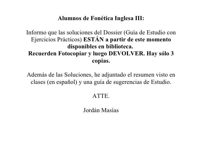 Alumnos de Fonética Inglesa III:  Informo que las soluciones del Dossier (Guía de Estudio con   Ejercicios Prácticos) ESTÁ...