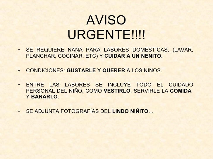 AVISO URGENTE!!!! <ul><li>SE REQUIERE NANA PARA LABORES DOMESTICAS, (LAVAR, PLANCHAR, COCINAR, ETC) Y  CUIDAR A UN NENITO....