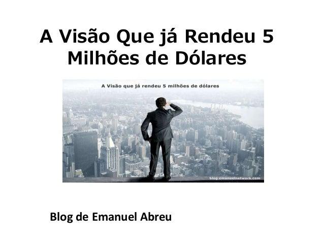 A Visão Que já Rendeu 5 Milhões de Dólares Blog de Emanuel Abreu