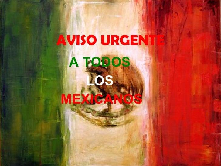 AVISO URGENTE A TODOS  LOS  MEXICANOS