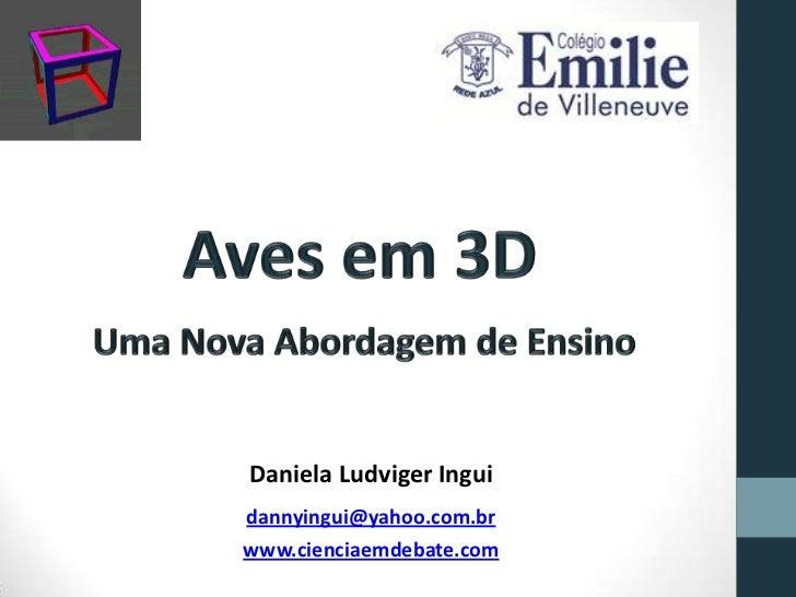Aves em 3D<br /> Uma Nova Abordagem de Ensino<br />Daniela LudvigerIngui<br />dannyingui@yahoo.com.br<br />www.cienciaemde...