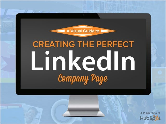 A Publication of CREATING THE PERFECT A Visual Guide to LinkedInCompany Page