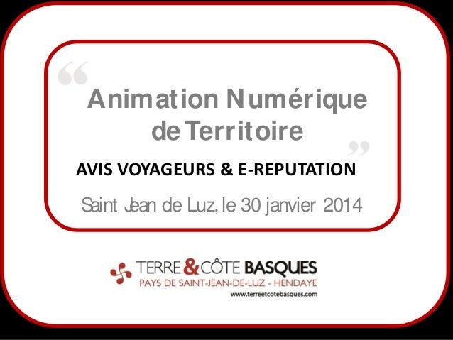 Animation N umérique de Territoire AVIS VOYAGEURS & E-REPUTATION S aint J de Luz, le 30 janvier 2014 ean  1