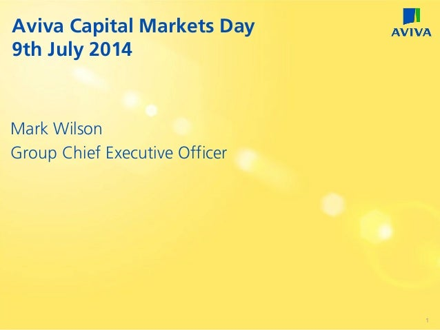 Mark Wilson Group Chief Executive Officer Aviva Capital Markets Day 9th July 2014 1