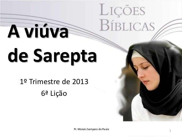 A viúvade Sarepta 1º Trimestre de 2013        6ª Lição                Pr. Moisés Sampaio de Paula   1