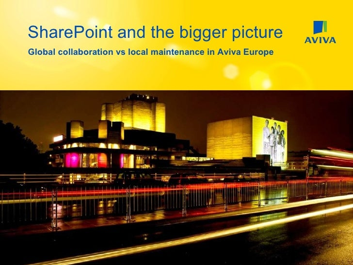 SharePoint and the bigger picture Global collaboration vs local maintenance in Aviva Europe