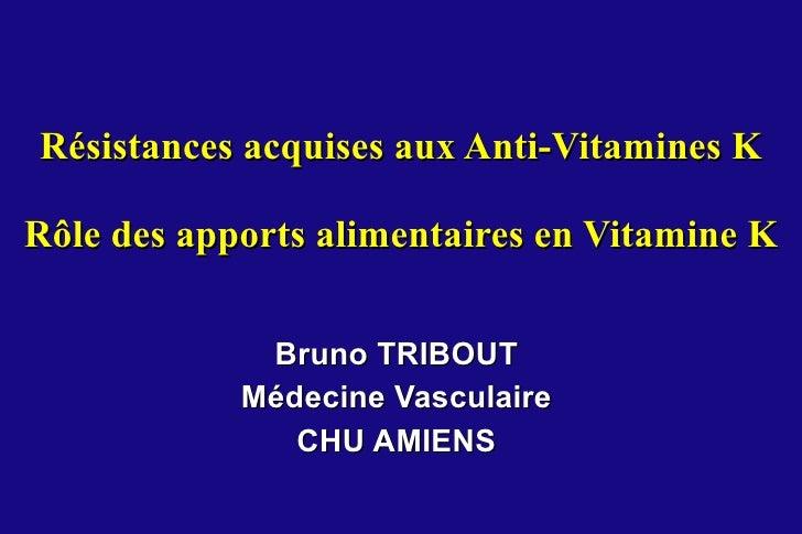 Résistances acquises aux Anti-Vitamines K Rôle des apports alimentaires en Vitamine K Bruno TRIBOUT Médecine Vasculaire CH...