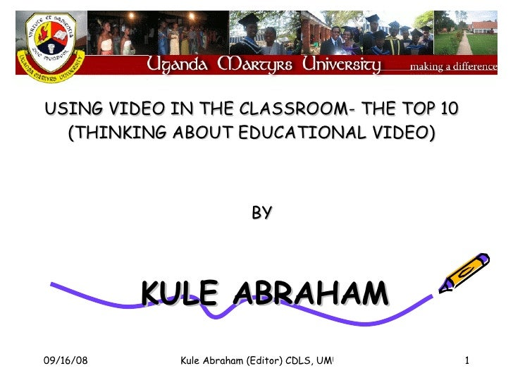 BY  KULE ABRAHAM USING VIDEO IN THE CLASSROOM- THE TOP 10 (THINKING ABOUT EDUCATIONAL VIDEO)