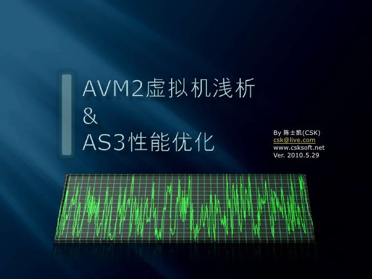 AVM2虚拟机浅析&AS3性能优化<br />By 陈士凯(CSK)<br />csk@live.com<br />www.csksoft.net<br />Ver. 2010.5.29<br />