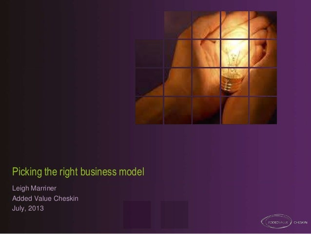Picking the right business model Leigh Marriner Added Value Cheskin July, 2013