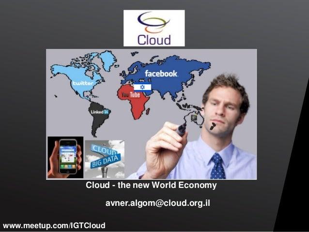 Cloud - the new World Economy avner.algom@cloud.org.il www.meetup.com/IGTCloud