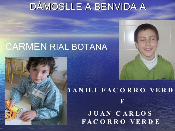 DÁMOSLLE A BENVIDA A <ul><li>AVOA DE: </li></ul>E JUAN CARLOS FACORRO VERDE CARMEN  RIAL BOTANA   DANIEL   FACORRO VERDE