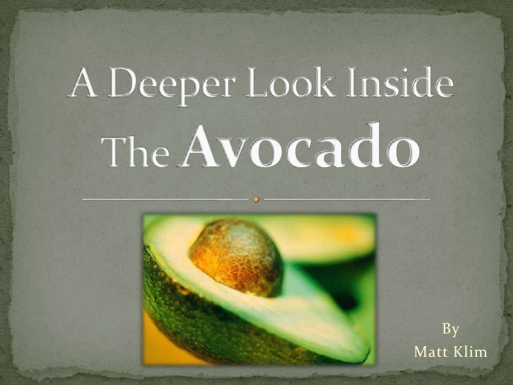 A Deeper Look Inside The Avocado<br />By<br />Matt Klim<br />